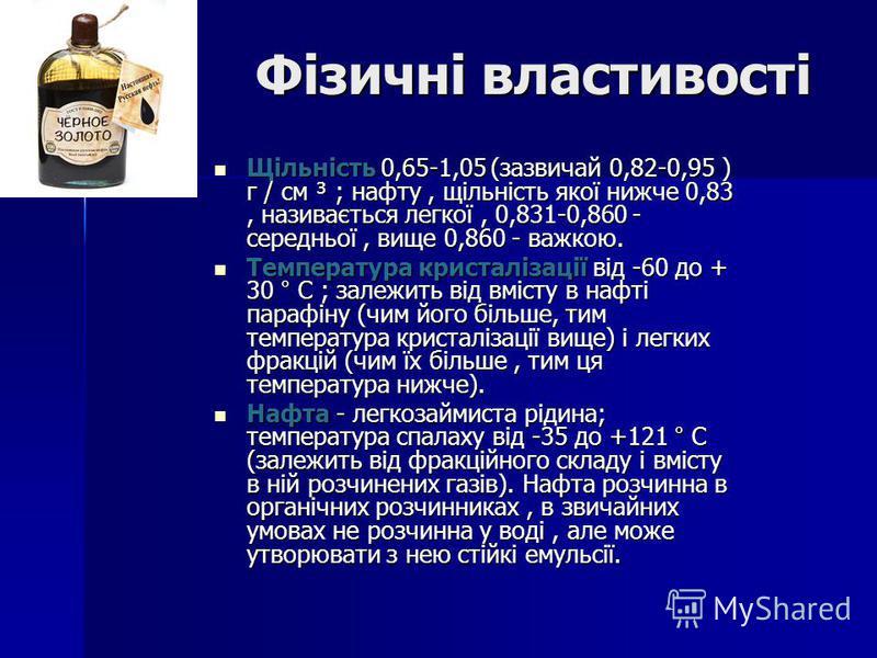 Фізичні властивості Фізичні властивості Щільність 0,65-1,05 (зазвичай 0,82-0,95 ) г / см ³ ; нафту, щільність якої нижче 0,83, називається легкої, 0,831-0,860 - середньої, вище 0,860 - важкою. Щільність 0,65-1,05 (зазвичай 0,82-0,95 ) г / см ³ ; нафт