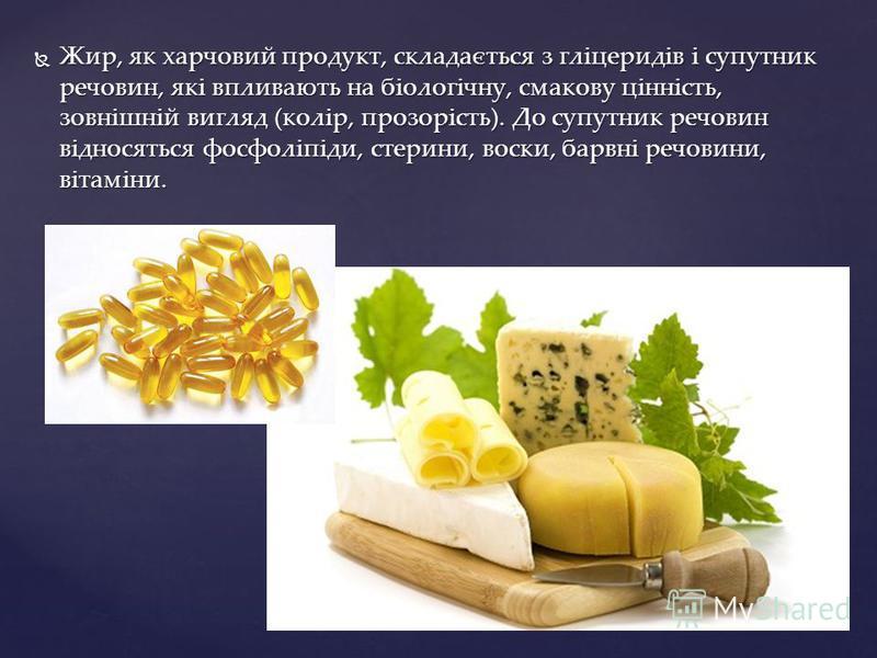 Жир, як харчовий продукт, складається з гліцеридів і супутник речовин, які впливають на біологічну, смакову цінність, зовнішній вигляд (колір, прозорість). До супутник речовин відносяться фосфоліпіди, стерини, воски, барвні речовини, вітаміни. Жир, я