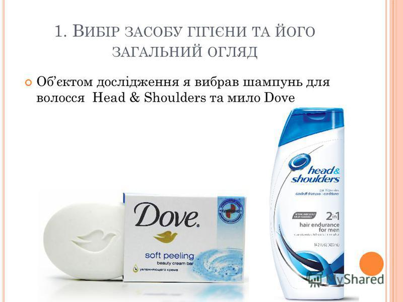 1. В ИБІР ЗАСОБУ ГІГІЄНИ ТА ЙОГО ЗАГАЛЬНИЙ ОГЛЯД Обєктом дослідження я вибрав шампунь для волосся Head & Shoulders та мило Dove