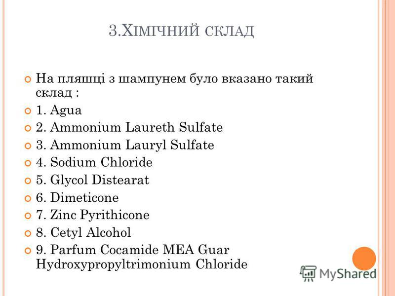 3.Х ІМІЧНИЙ СКЛАД На пляшці з шампунем було вказано такий склад : 1. Agua 2. Ammonium Laureth Sulfate 3. Ammonium Lauryl Sulfate 4. Sodium Chloride 5. Glycol Distearat 6. Dimeticone 7. Zinc Pyrithicone 8. Cetyl Alcohol 9. Parfum Cocamide MEA Guar Hyd