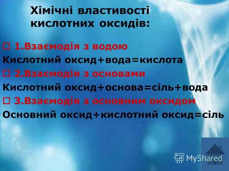 Хімічні властивості кислотних оксидів: 1.Взаємодія з водою Кислотний оксид+вода=кислота 2.Взаємодія з основами Кислотний оксид+основа=сіль+вода 3.Взаємодія з основним оксидом Основний оксид+кислотний оксид=сіль