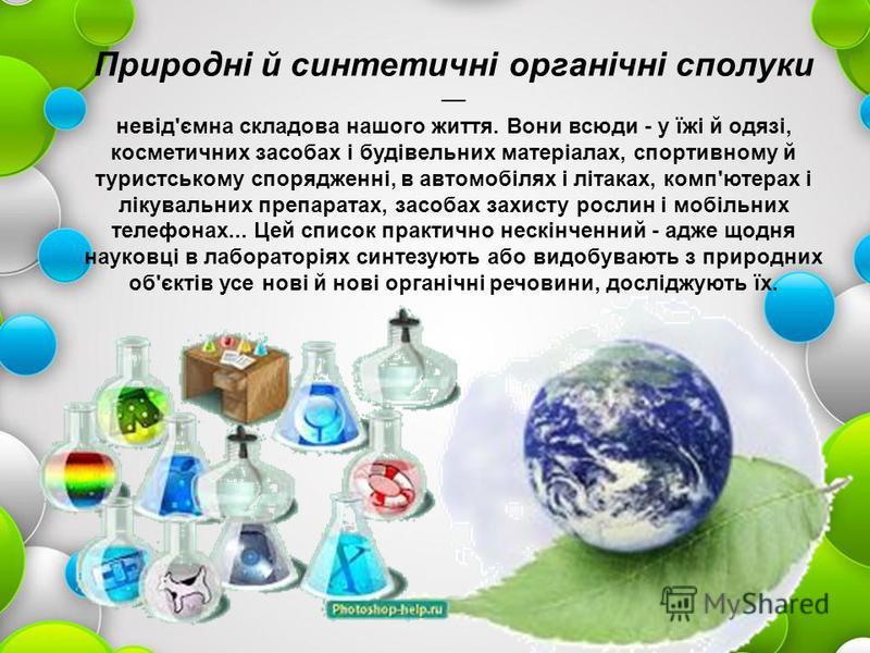 Природні й синтетичні органічні сполуки невід'ємна складова нашого життя. Вони всюди - у їжі й одязі, косметичних засобах і будівельних матеріалах, спортивному й туристському спорядженні, в автомобілях і літаках, комп'ютерах і лікувальних препаратах,