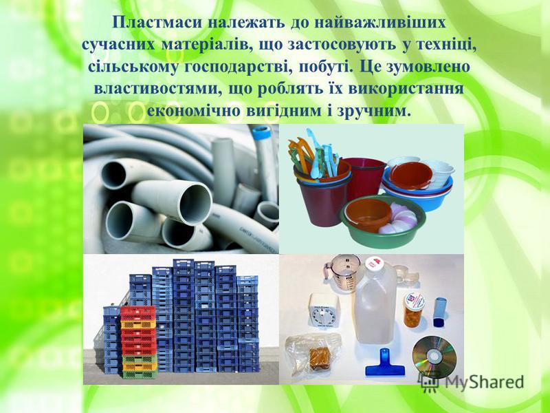 Пластмаси належать до найважливіших сучасних матеріалів, що застосовують у техніці, сільському господарстві, побуті. Це зумовлено властивостями, що роблять їх використання економічно вигідним і зручним.