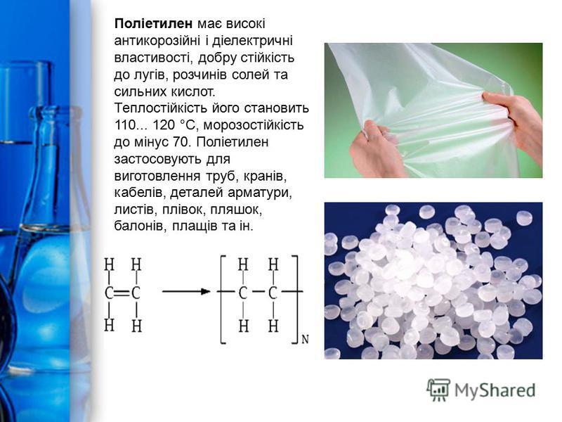 Поліетилен має високі антикорозійні і діелектричні властивості, добру стійкість до лугів, розчинів солей та сильних кислот. Теплостійкість його становить 110... 120 °С, морозостійкість до мінус 70. Поліетилен застосовують для виготовлення труб, крані
