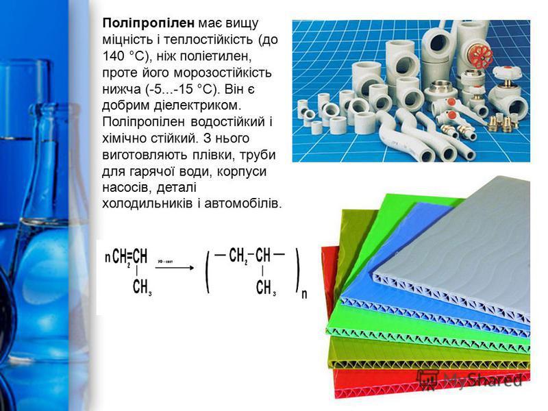 Поліпропілен має вищу міцність і теплостійкість (до 140 °С), ніж поліетилен, проте його морозостійкість нижча (-5...-15 °С). Він є добрим діелектриком. Поліпропілен водостійкий і хімічно стійкий. З нього виготовляють плівки, труби для гарячої води, к