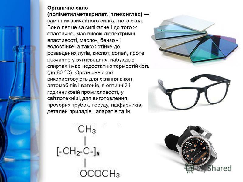 Органічне скло (поліметилметакрилат, плексиглас) замінник звичайного силікатного скла. Воно легше за силікатне і до того ж еластичне, має високі діелектричні властивості, масло-, бензо - і водостійке, а також стійке до розведених лугів, кислот, солей