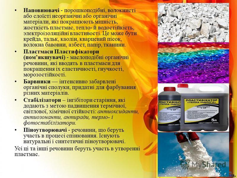 Наповнювачi - порошкоподiбнi, волокнистi або слоїстi неорганiчнi або органiчнi матерiали, якi покращюють мiцнiсть, жосткiсть пластмас, тепло- й водостiйкiсть, электроiзоляцiйнi властивостi. Це може бути крейда, тальк, каолiн, кварцевий пiсок, волокна