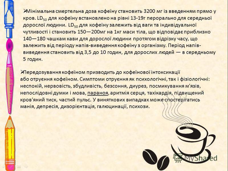 Мінімальна смертельна доза кофеїну становить 3200 мг із введенням прямо у кров. LD 50 для кофеїну встановлено на рівні 13-19г перорально для середньої дорослої людини. LD 50 для кофеїну залежить від ваги та індивідуальної чутливості і становить 15020