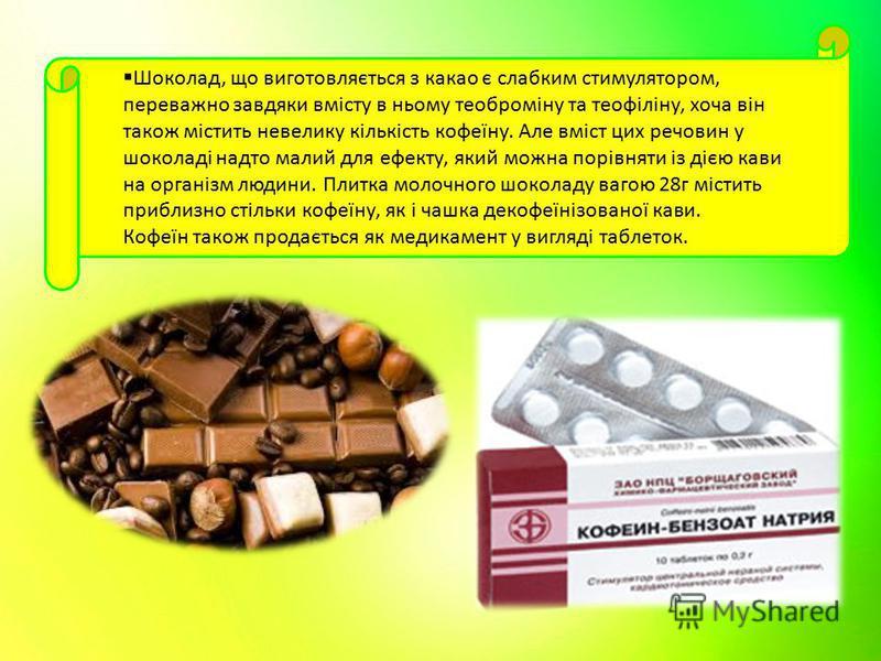Шоколад, що виготовляється з какао є слабким стимулятором, переважно завдяки вмісту в ньому теоброміну та теофіліну, хоча він також містить невелику кількість кофеїну. Але вміст цих речовин у шоколаді надто малий для ефекту, який можна порівняти із д