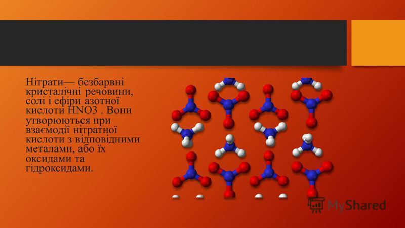 Нітрати безбарвні кристалічні речовини, солі і ефіри азотної кислоти HNO3. Вони утворюються при взаємодії нітратної кислоти з відповідними металами, або їх оксидами та гідроксидами.