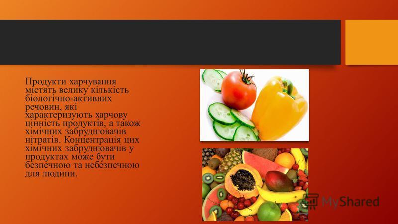 Продукти харчування містять велику кількість біологічно-активних речовин, які характеризують харчову цінність продуктів, а також хімічних забруднювачів нітратiв. Концентрація цих хімічних забруднювачів у продуктах може бути безпечною та небезпечною д