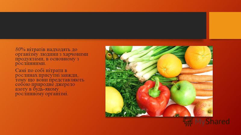 80% нітратів надходять до організму людини з харчовими продуктами, в основному з рослинними. Самі по собі нітрати в рослинах присутні завжди, тому що вони представляють собою природне джерело азоту в будь-якому рослинному організмі.
