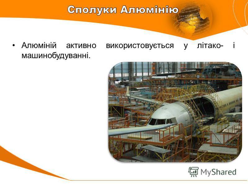 Алюміній активно використовується у літако- і машинобудуванні.