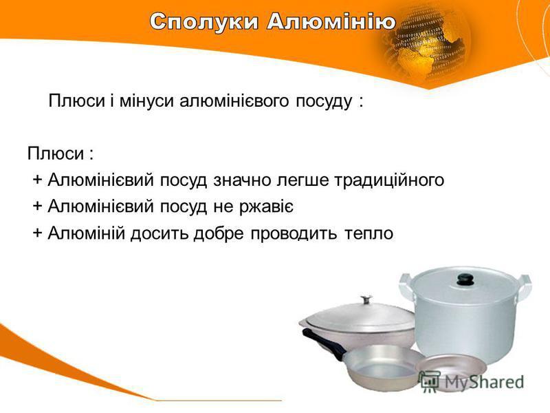 Плюси і мінуси алюмінієвого посуду : Плюси : + Алюмінієвий посуд значно легше традиційного + Алюмінієвий посуд не ржавіє + Алюміній досить добре проводить тепло