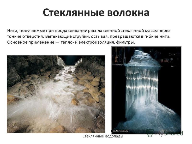 Стеклянные волокна Нити, получаемые при продавливании расплавленной стеклянной массы через тонкие отверстия. Вытекающие струйки, остывая, превращаются в гибкие нити. Основное применение тепло- и электроизоляция, фильтры. Стеклянные водопады