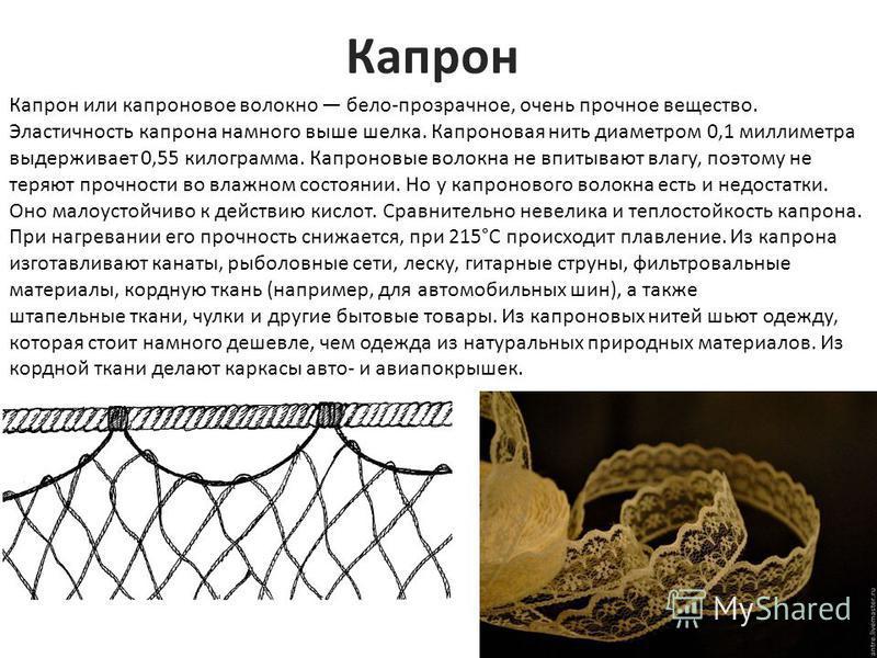 Капрон Капрон или капроновое волокно бело-прозрачное, очень прочное вещество. Эластичность капрона намного выше шелка. Капроновая нить диаметром 0,1 миллиметра выдерживает 0,55 килограмма. Капроновые волокна не впитывают влагу, поэтому не теряют проч