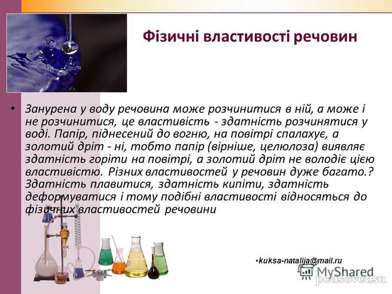 Фізичні властивості речовин Занурена у воду речовина може розчинитися в ній, а може і не розчинитися, це властивість - здатність розчинятися у воді. Папір, піднесений до вогню, на повітрі спалахує, а золотий дріт - ні, тобто папір (вірніше, целюлоза)
