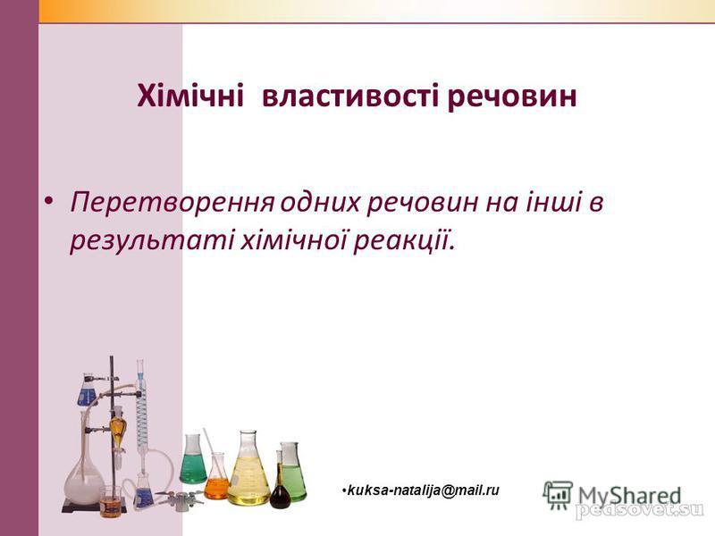 Хімічні властивості речовин Перетворення одних речовин на інші в результаті хімічної реакції. kuksa-natalija@mail.ru