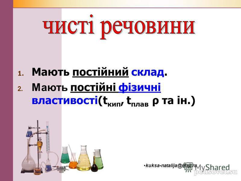 1. Мають постійний склад. 2. Мають постійні фізичні властивості(t кип, t плав ρ та ін.) kuksa-natalija@mail.ru
