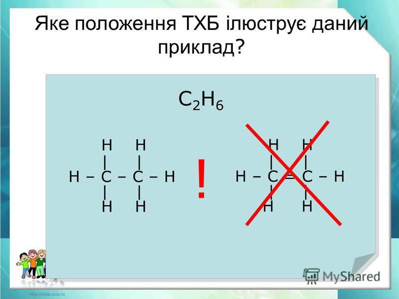 С2Н6С2Н6 Н Н | Н – С – С – Н | Н Н | Н – С = С – Н | Н Н ! Яке положення ТХБ ілюструє даний приклад ?