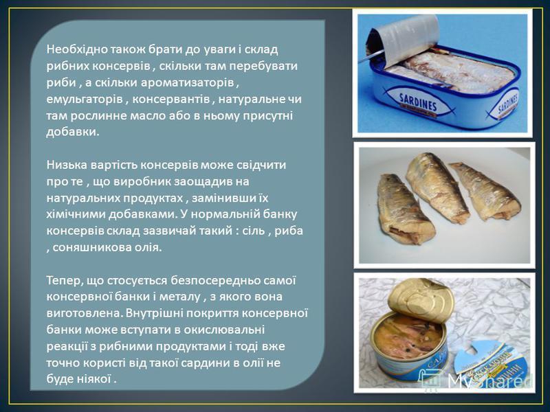 Необхідно також брати до уваги і склад рибних консервів, скільки там перебувати риби, а скільки ароматизаторів, емульгаторів, консервантів, натуральне чи там рослинне масло або в ньому присутні добавки. Низька вартість консервів може свідчити про те,