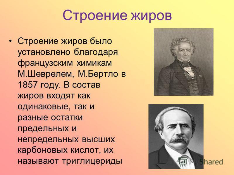 Строение жиров Строение жиров было установлено благодаря французским химикам М.Шеврелем, М.Бертло в 1857 году. В состав жиров входят как одинаковые, так и разные остатки предельных и непредельных высших карбоновых кислот, их называют триглицериды