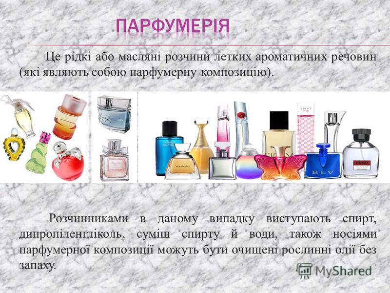 Розчинниками в даному випадку виступають спирт, дипропіленгліколь, суміш спирту й води, також носіями парфумерної композиції можуть бути очищені рослинні олії без запаху. Це рідкі або масляні розчини летких ароматичних речовин (які являють собою парф