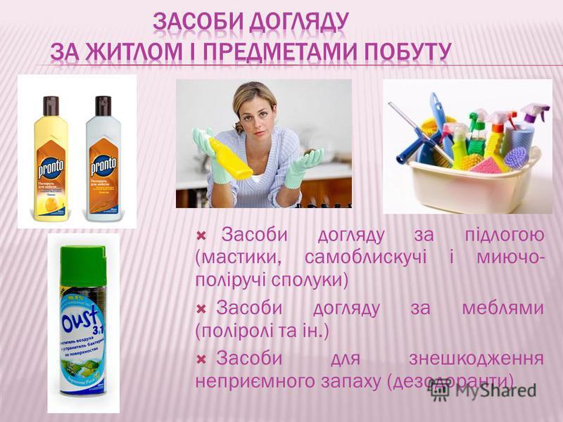 Засоби догляду за підлогою (мастики, самоблискучі і миючо- поліручі сполуки) Засоби догляду за меблями (поліролі та ін.) Засоби для знешкодження неприємного запаху (дезодоранти)
