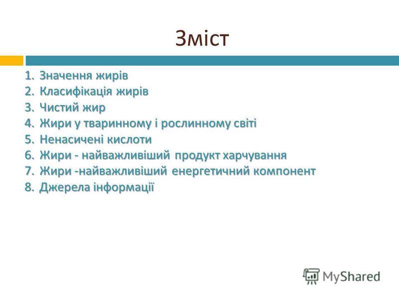 Зміст 1.Значення жирів 2.Класифікація жирів 3.Чистий жир 4.Жири у тваринному і рослинному світі 5.Ненасичені кислоти 6.Жири - найважливіший продукт харчування 7.Жири - найважливіший енергетичний компонент 8.Джерела інформації