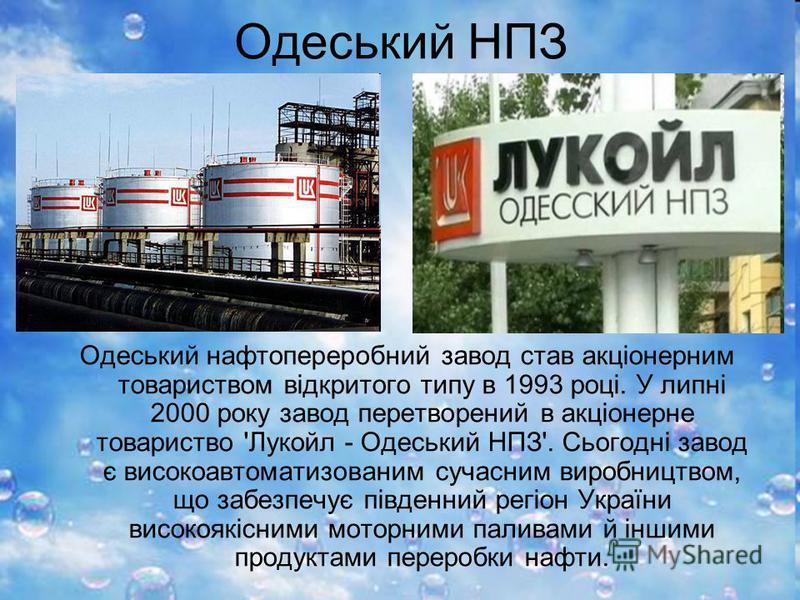 Одеський НПЗ Одеський нафтопереробний завод став акціонерним товариством відкритого типу в 1993 році. У липні 2000 року завод перетворений в акціонерне товариство 'Лукойл - Одеський НПЗ'. Сьогодні завод є високоавтоматизованим сучасним виробництвом,
