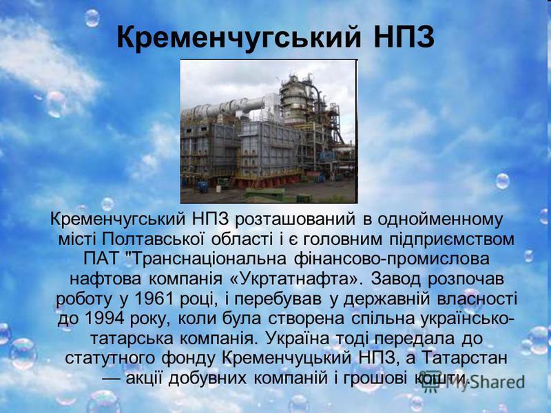 Кременчугський НПЗ Кременчугський НПЗ розташований в однойменному місті Полтавської області і є головним підприємством ПАТ