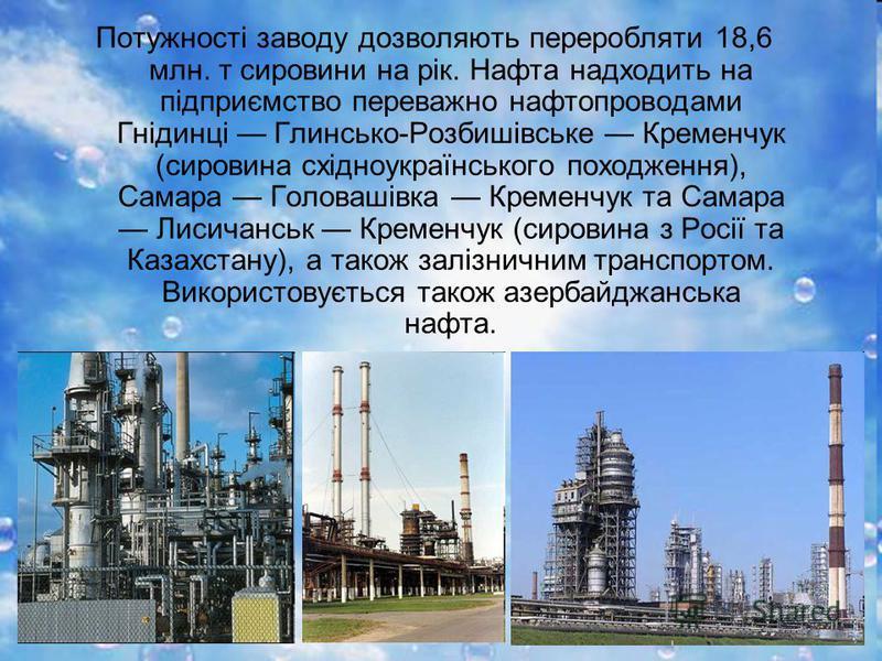Потужності заводу дозволяють переробляти 18,6 млн. т сировини на рік. Нафта надходить на підприємство переважно нафтопроводами Гнідинці Глинсько-Розбишівське Кременчук (сировина східноукраїнського походження), Самара Головашівка Кременчук та Самара Л