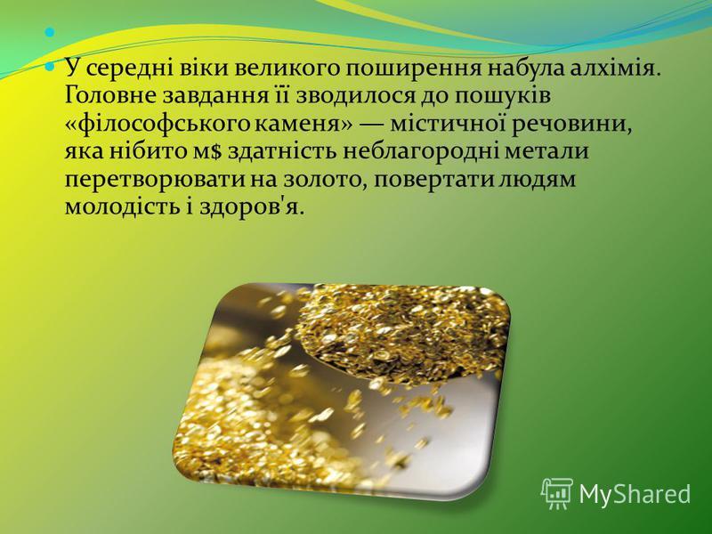 У середні віки великого поширення набула алхімія. Головне завдання її зводилося до пошуків «філософського каменя» містичної речовини, яка нібито м$ здатність неблагородні метали перетворювати на золото, повертати людям молодість і здоров'я.