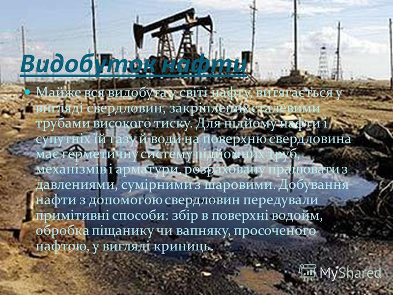 Видобуток нафти Майже вся видобута у світі нафту, витягається у вигляді свердловин, закріплених сталевими трубами високого тиску. Для підйому нафти і супутніх їй газу й води на поверхню свердловина має герметичну систему підйомних труб, механізмів і