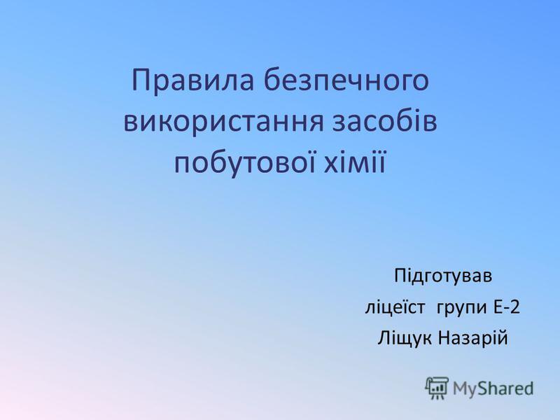 Правила безпечного використання засобів побутової хімії Підготував ліцеїст групи Е-2 Ліщук Назарій
