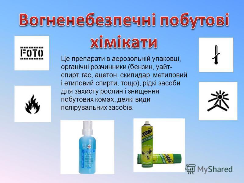 Це препарати в аерозольній упаковці, органічні розчинники (бензин, уайт- спирт, гас, ацетон, скипидар, метиловий і етиловий спирти, тощо), рідкі засоби для захисту рослин і знищення побутових комах, деякі види полірувальних засобів.