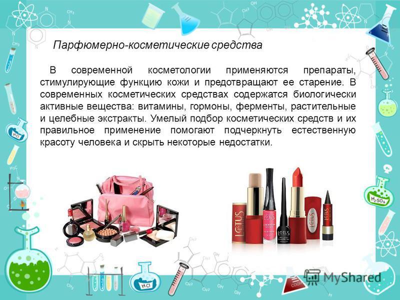 Парфюмерно-косметические средства В современной косметологии применяются препараты, стимулирующие функцию кожи и предотвращают ее старение. В современных косметических средствах содержатся биологически активные вещества: витамины, гормоны, ферменты,