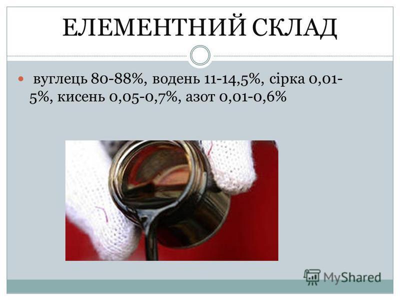 ЕЛЕМЕНТНИЙ СКЛАД вуглець 80-88%, водень 11-14,5%, сірка 0,01- 5%, кисень 0,05-0,7%, азот 0,01-0,6%
