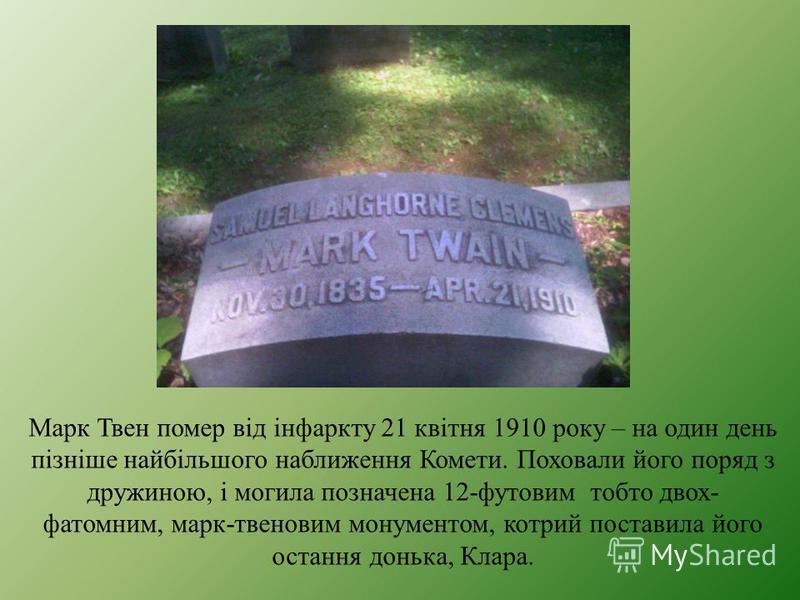 Марк Твен помер від інфаркту 21 квітня 1910 року – на один день пізніше найбільшого наближення Комети. Поховали його поряд з дружиною, і могила позначена 12-футовим тобто двох- фатомним, марк-твеновим монументом, котрий поставила його остання донька,