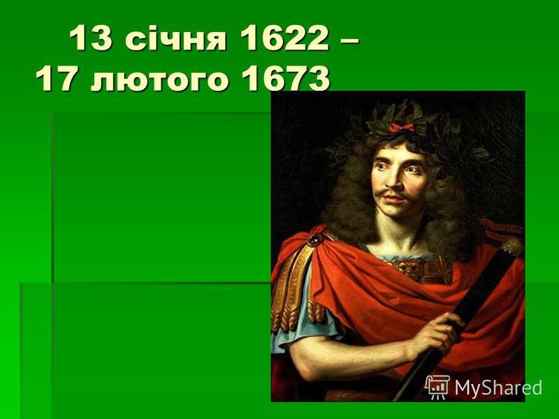 13 січня 1622 – 17 лютого 1673 13 січня 1622 – 17 лютого 1673