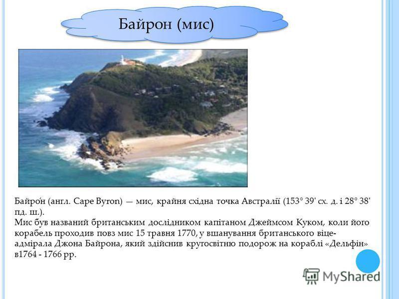 Байрон (мис) Байро́н (англ. Cape Byron) мис, крайня східна точка Австралії (153° 39' сх. д. і 28° 38' пд. ш.). Мис був названий британським дослідником капітаном Джеймсом Куком, коли його корабель проходив повз мис 15 травня 1770, у вшанування британ