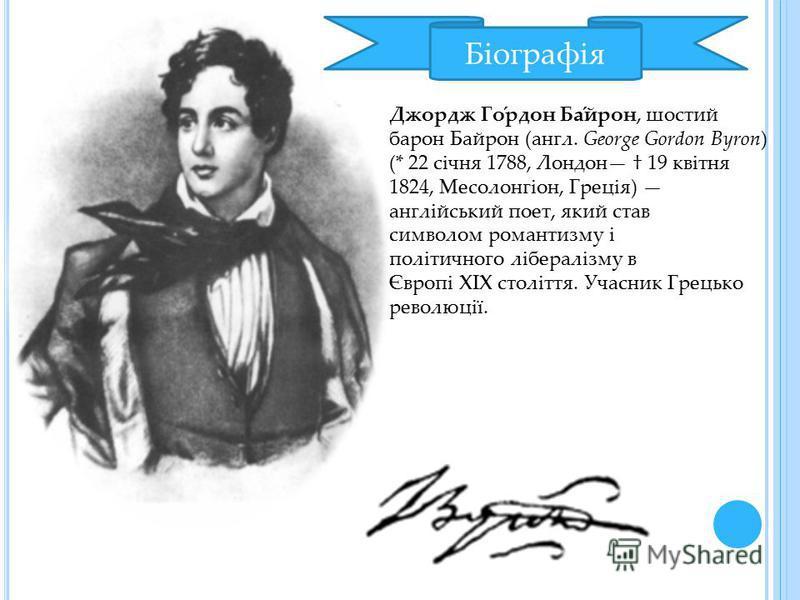 Біографія Джордж Го́рдон Ба́йрон, шостий барон Байрон (англ. George Gordon Byron) (* 22 січня 1788, Лондон 19 квітня 1824, Месолонгіон, Греція) англійський поет, який став символом романтизму і політичного лібералізму в Європі ХІХ століття. Учасник Г