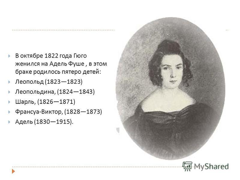 В октябре 1822 года Гюго женился на Адель Фуше, в этом браке родилось пятеро детей: Леопольд (18231823) Леопольдина, (18241843) Шарль, (18261871) Франсуа-Виктор, (18281873) Адель (18301915).