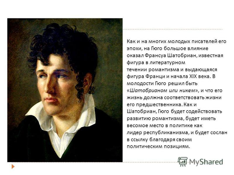 Как и на многих молодых писателей его эпохи, на Гюго большое влияние оказал Франсуа Шатобриан, известная фигура в литературном течении романтизма и выдающаяся фигура Франци и начала XIX века. В молодости Гюго решил быть «Шатобрианом или никем», и что