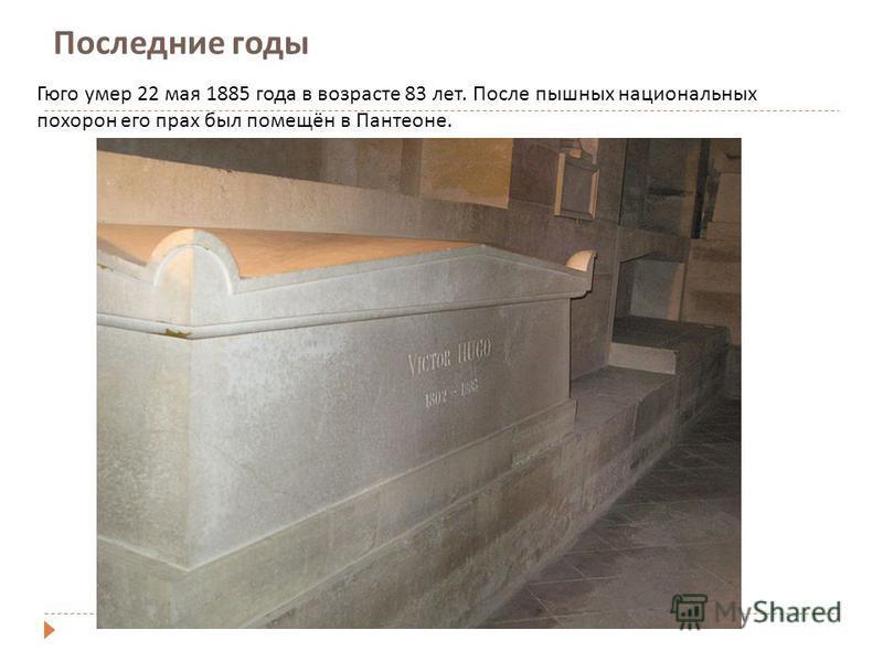 Последние годы Гюго умер 22 мая 1885 года в возрасте 83 лет. После пышных национальных похорон его прах был помещён в Пантеоне.