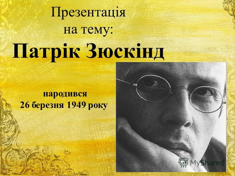 Презентація на тему: Патрік Зюскінд народився 26 березня 1949 року