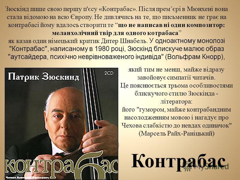 Контрабас Зюскінд пише свою першу п'єсу «Контрабас». Після премєрі в Мюнхені вона стала відомою на всю Європу. Не дивлячись на те, що письменник не грає на контрабасі йому вдалось створити те що не написав ні один композитор: меланхолічний твір для о
