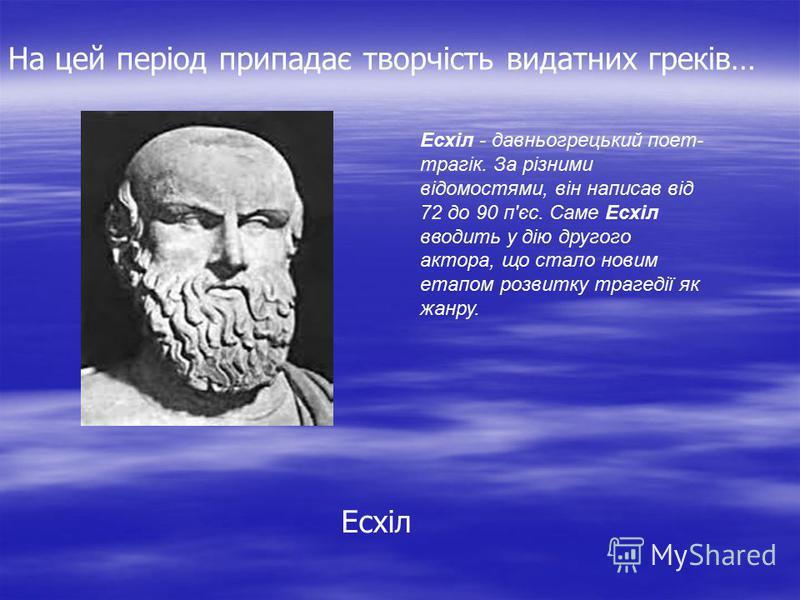 Есхіл Есхіл - давньогрецький поет- трагік. За різними відомостями, він написав від 72 до 90 п'єс. Саме Есхіл вводить у дію другого актора, що стало новим етапом розвитку трагедії як жанру. На цей період припадає творчість видатних греків…