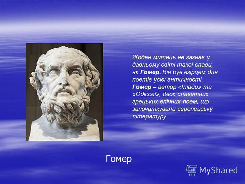 Гомер Жоден митець не зазнав у давньому світі такої слави, як Гомер. Він був взірцем для поетів усієї античності. Гомер – автор «Іліади» та «Одіссеї», двох славетних грецьких епічних поем, що започаткували європейську літературу.