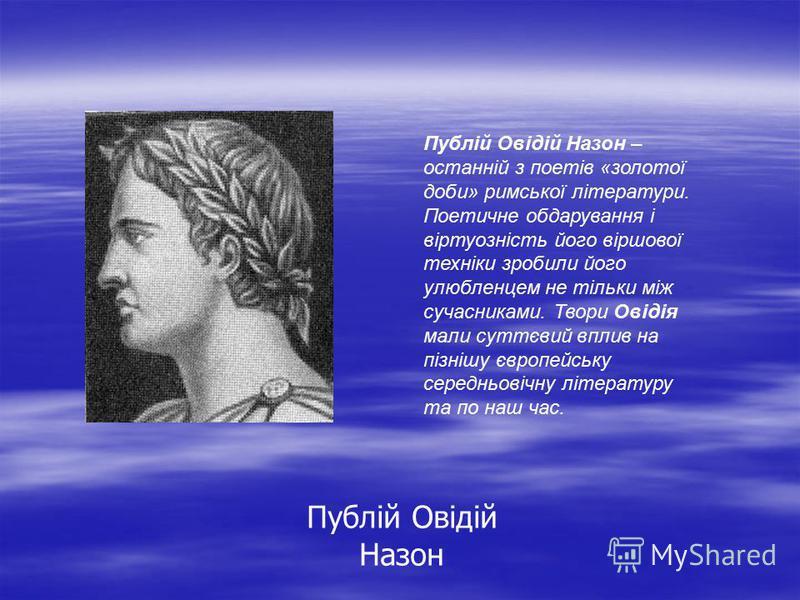Публій Овідій Назон Публій Овідій Назон – останній з поетів «золотої доби» римської літератури. Поетичне обдарування і віртуозність його віршової техніки зробили його улюбленцем не тільки між сучасниками. Твори Овідія мали суттєвий вплив на пізнішу є